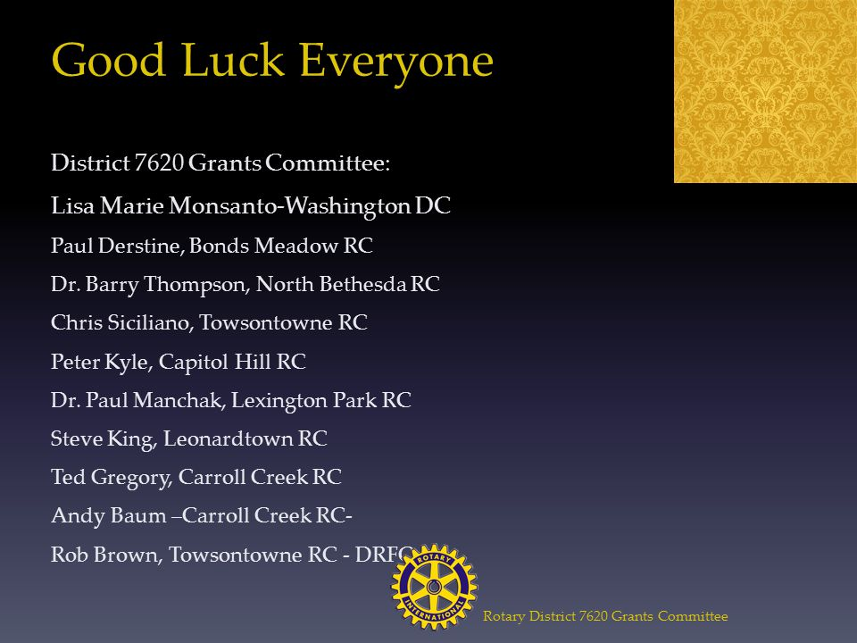 Good Luck Everyone District 7620 Grants Committee: Lisa Marie Monsanto-Washington DC Paul Derstine, Bonds Meadow RC Dr.