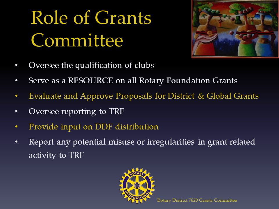Role of Grants Committee Oversee the qualification of clubs Serve as a RESOURCE on all Rotary Foundation Grants Evaluate and Approve Proposals for District & Global Grants Oversee reporting to TRF Provide input on DDF distribution Report any potential misuse or irregularities in grant related activity to TRF Rotary District 7620 Grants Committee