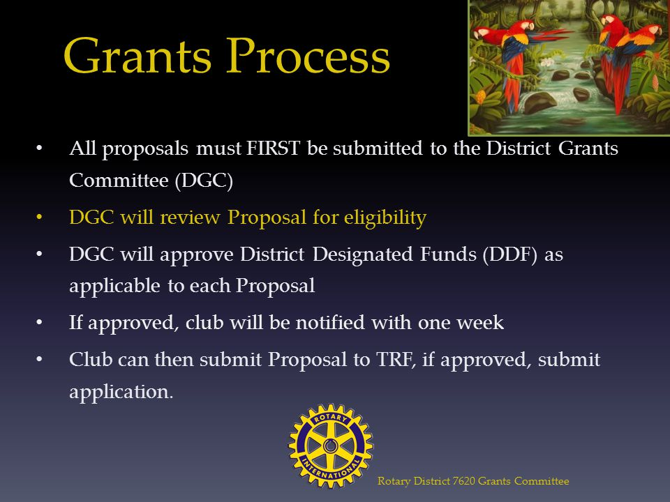 Grants Process All proposals must FIRST be submitted to the District Grants Committee (DGC) DGC will review Proposal for eligibility DGC will approve District Designated Funds (DDF) as applicable to each Proposal If approved, club will be notified with one week Club can then submit Proposal to TRF, if approved, submit application.