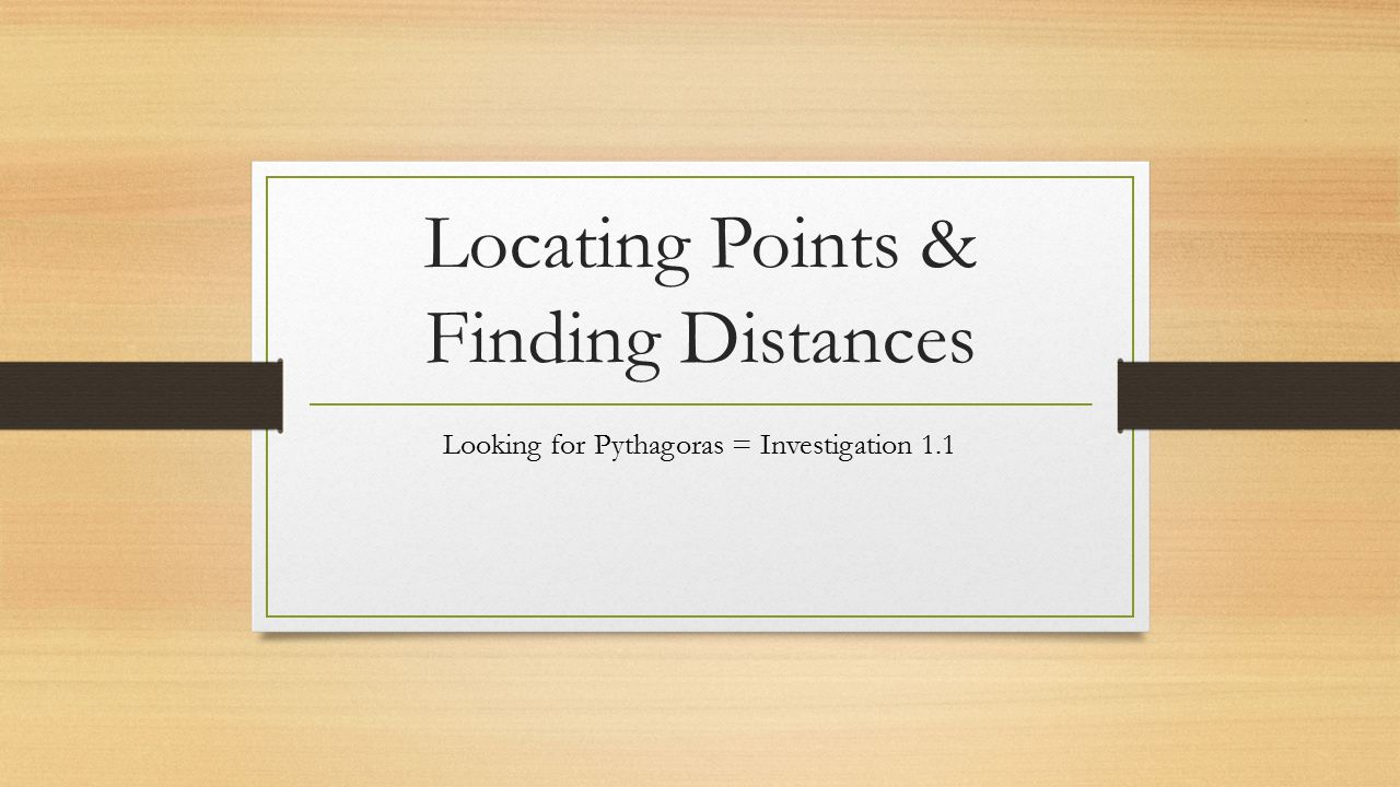 Locating Points & Finding Distances Looking for Pythagoras = Investigation 1.1