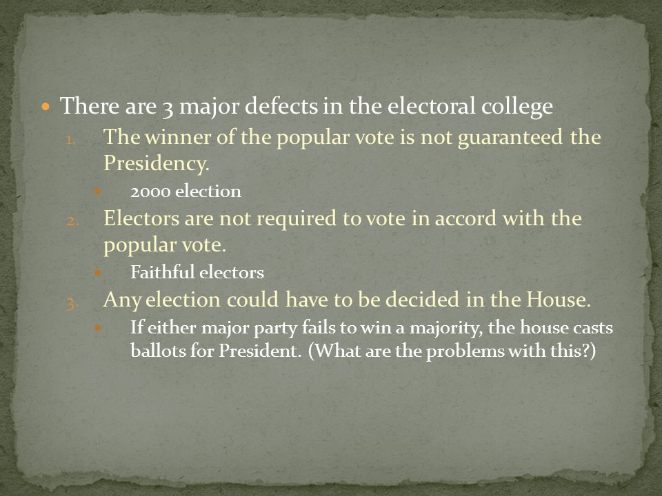 There are 3 major defects in the electoral college 1. The winner of the popular vote is not guaranteed the Presidency. 2000 election 2. Electors are n