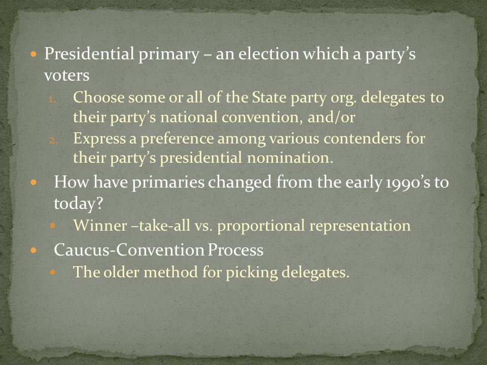 Presidential primary – an election which a party's voters 1. Choose some or all of the State party org. delegates to their party's national convention