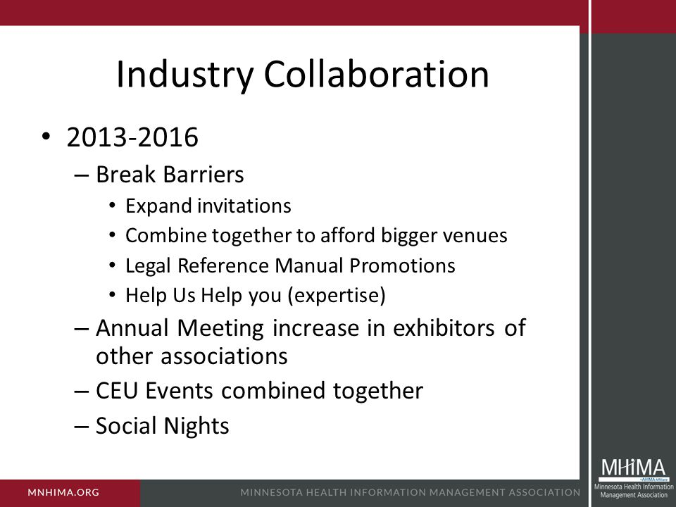 Industry Collaboration 2013-2016 – Break Barriers Expand invitations Combine together to afford bigger venues Legal Reference Manual Promotions Help Us Help you (expertise) – Annual Meeting increase in exhibitors of other associations – CEU Events combined together – Social Nights