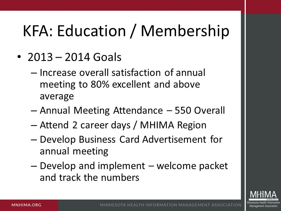 KFA: Education / Membership 2013 – 2014 Goals – Increase overall satisfaction of annual meeting to 80% excellent and above average – Annual Meeting Attendance – 550 Overall – Attend 2 career days / MHIMA Region – Develop Business Card Advertisement for annual meeting – Develop and implement – welcome packet and track the numbers