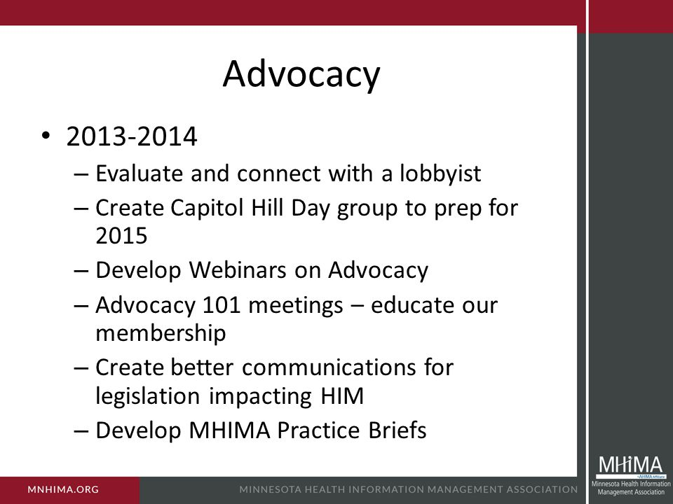 Advocacy 2013-2014 – Evaluate and connect with a lobbyist – Create Capitol Hill Day group to prep for 2015 – Develop Webinars on Advocacy – Advocacy 101 meetings – educate our membership – Create better communications for legislation impacting HIM – Develop MHIMA Practice Briefs