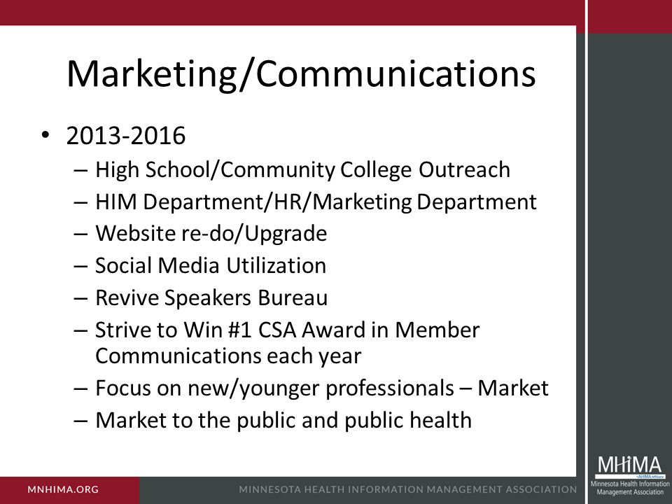 Marketing/Communications 2013-2016 – High School/Community College Outreach – HIM Department/HR/Marketing Department – Website re-do/Upgrade – Social Media Utilization – Revive Speakers Bureau – Strive to Win #1 CSA Award in Member Communications each year – Focus on new/younger professionals – Market – Market to the public and public health