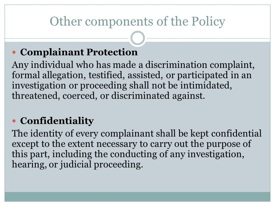 Other components of the Policy Complainant Protection Any individual who has made a discrimination complaint, formal allegation, testified, assisted, or participated in an investigation or proceeding shall not be intimidated, threatened, coerced, or discriminated against.