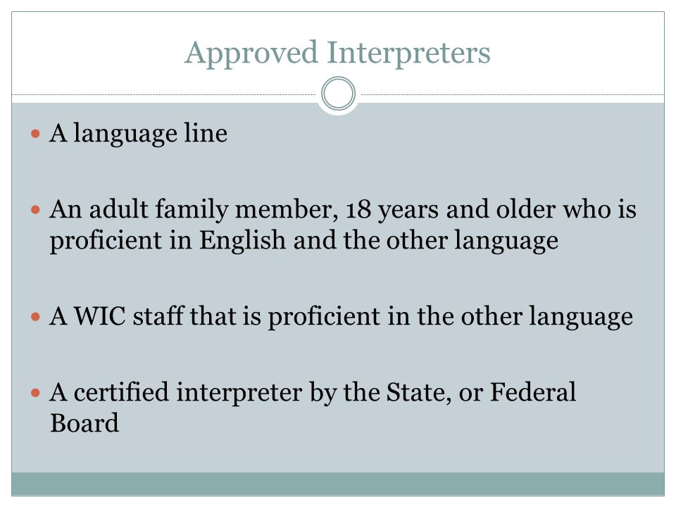 Approved Interpreters A language line An adult family member, 18 years and older who is proficient in English and the other language A WIC staff that is proficient in the other language A certified interpreter by the State, or Federal Board