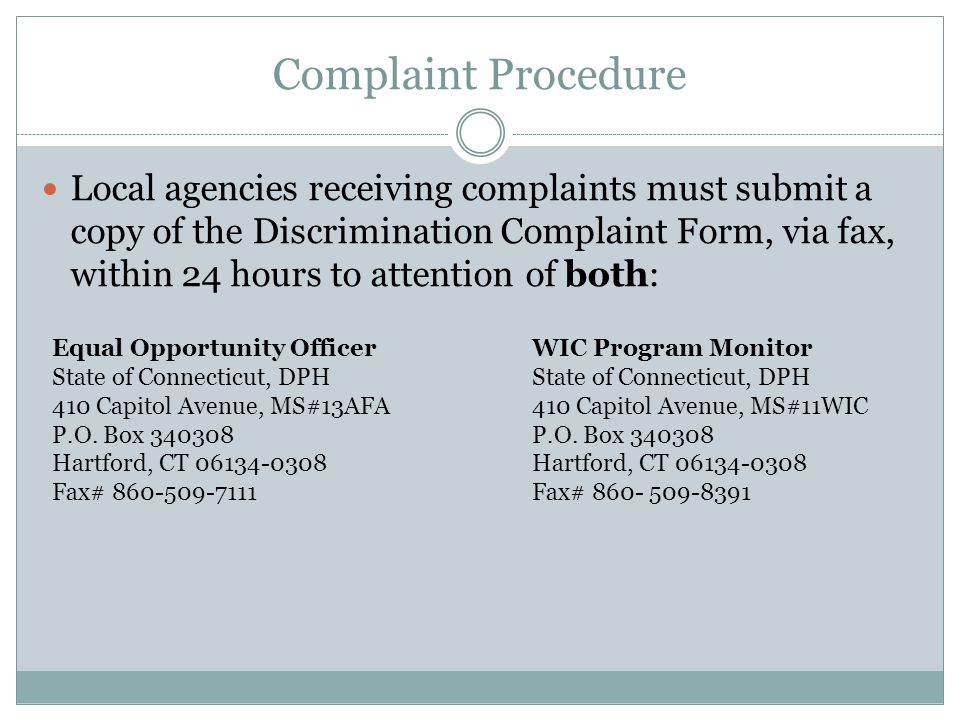 Complaint Procedure Local agencies receiving complaints must submit a copy of the Discrimination Complaint Form, via fax, within 24 hours to attention of both: Equal Opportunity OfficerWIC Program MonitorState of Connecticut, DPH 410 Capitol Avenue, MS#13AFA410 Capitol Avenue, MS#11WICP.O.