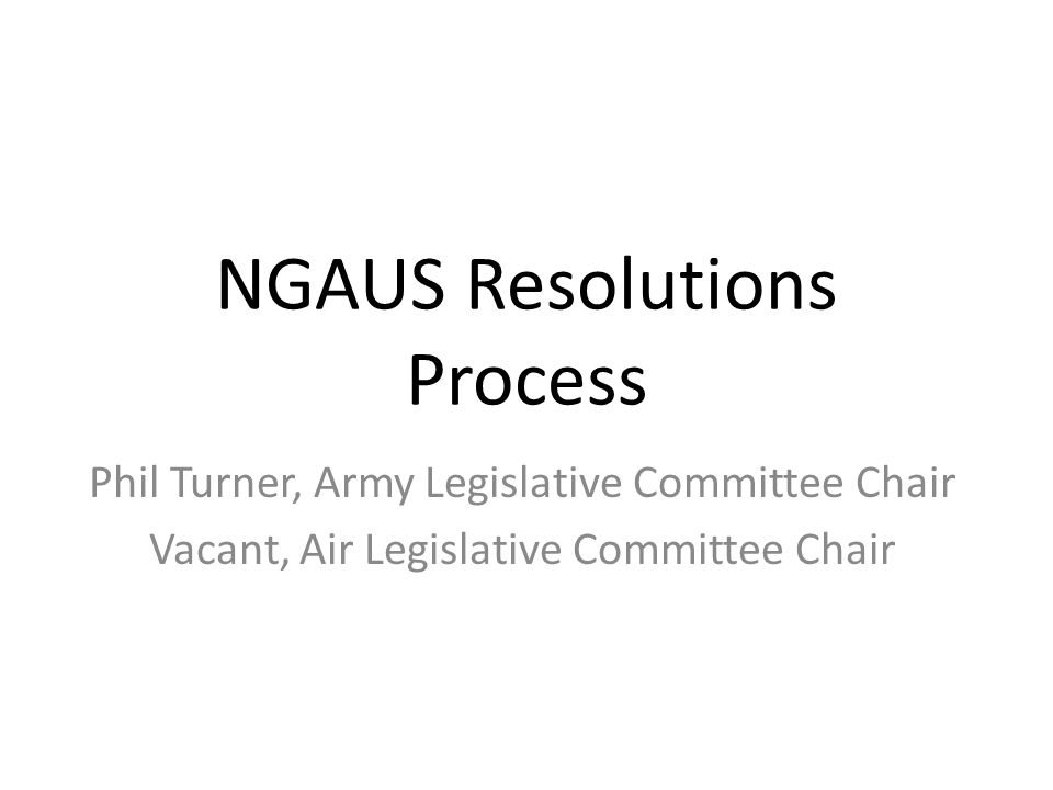 NGAUS Resolutions Process Phil Turner, Army Legislative Committee Chair Vacant, Air Legislative Committee Chair