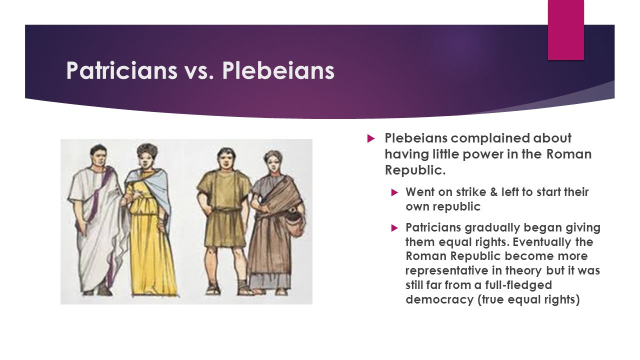 Patricians vs. Plebeians  Plebeians complained about having little power in the Roman Republic.  Went on strike & left to start their own republic 