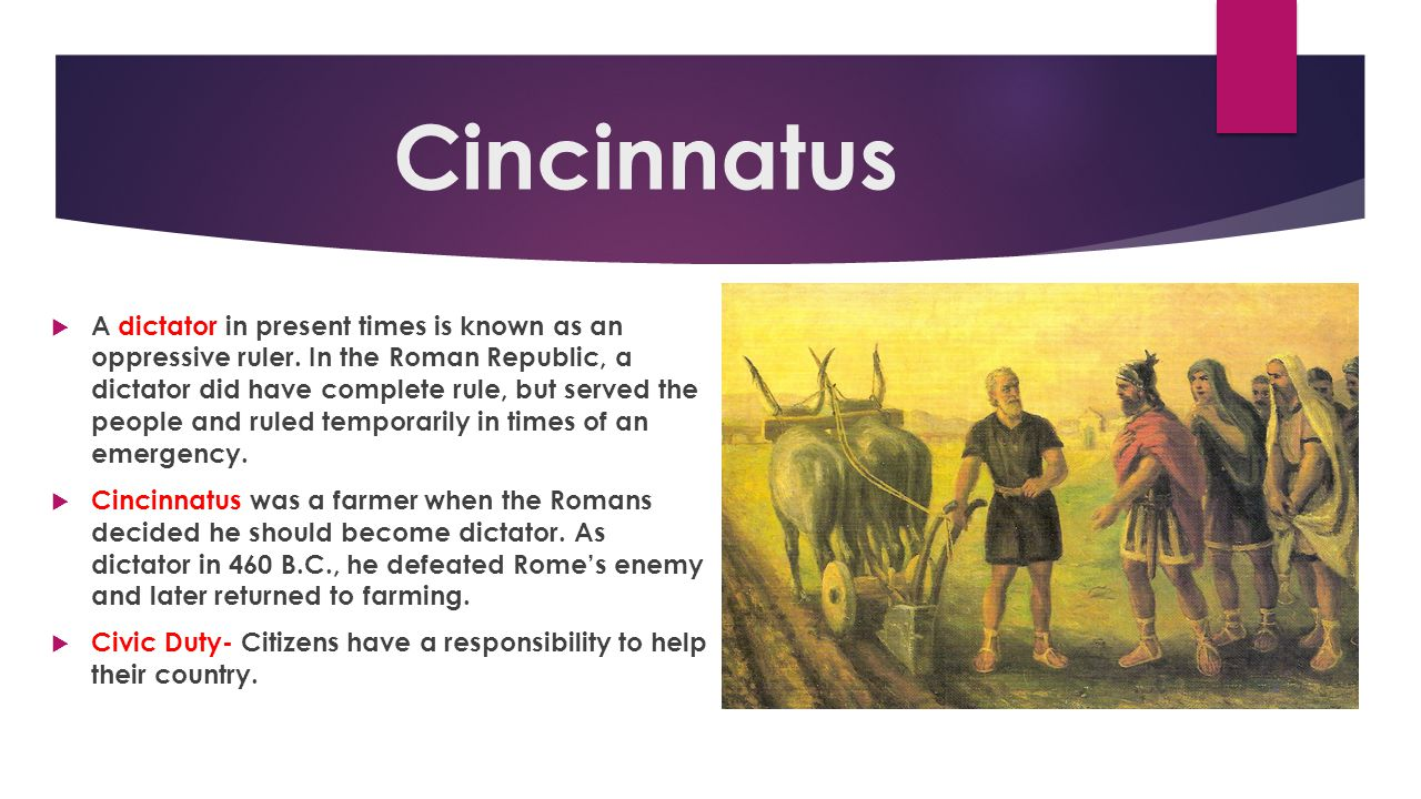 Cincinnatus  A dictator in present times is known as an oppressive ruler. In the Roman Republic, a dictator did have complete rule, but served the pe