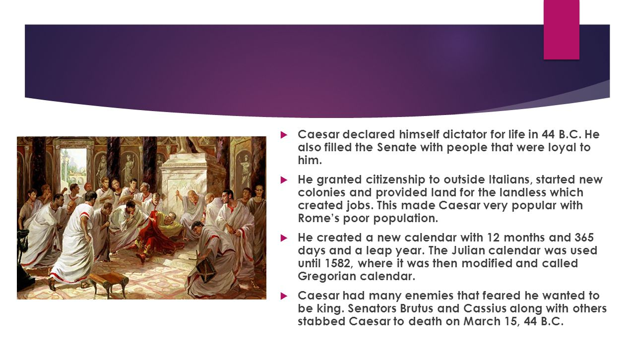  Caesar declared himself dictator for life in 44 B.C. He also filled the Senate with people that were loyal to him.  He granted citizenship to outsi