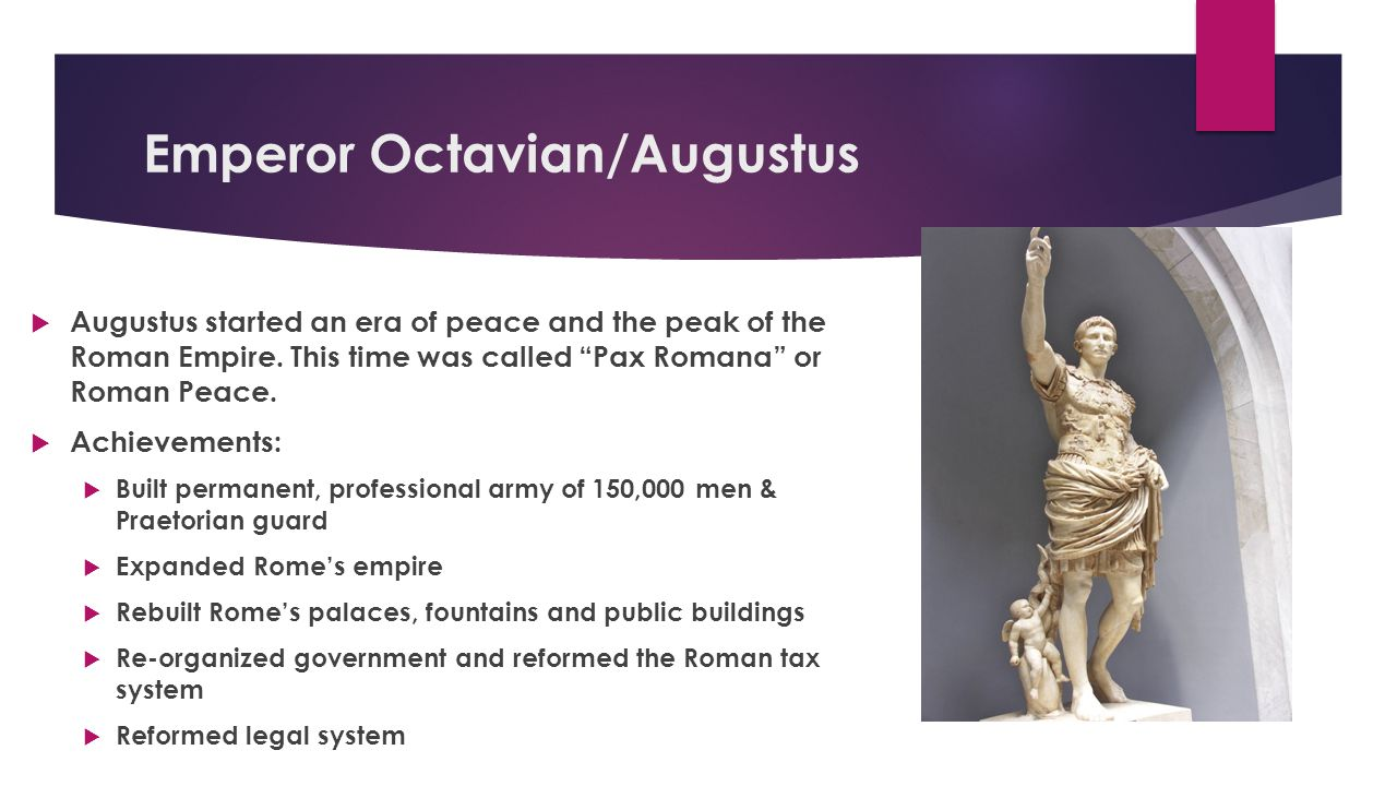 "Emperor Octavian/Augustus  Augustus started an era of peace and the peak of the Roman Empire. This time was called ""Pax Romana"" or Roman Peace.  Ach"