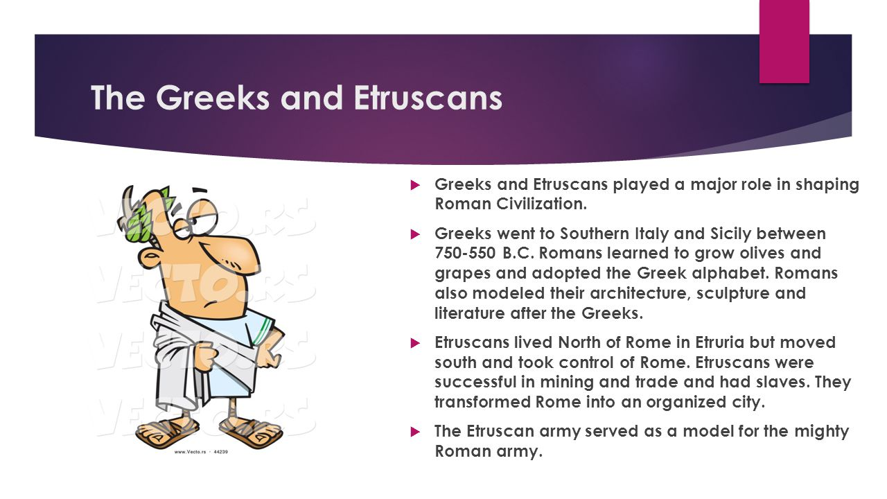 The Greeks and Etruscans  Greeks and Etruscans played a major role in shaping Roman Civilization.  Greeks went to Southern Italy and Sicily between