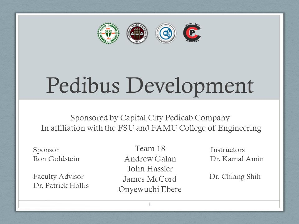 Pedibus Development Sponsored by Capital City Pedicab Company In affiliation with the FSU and FAMU College of Engineering Team 18 Andrew Galan John Hassler James McCord Onyewuchi Ebere Sponsor Instructors Ron Goldstein Dr.