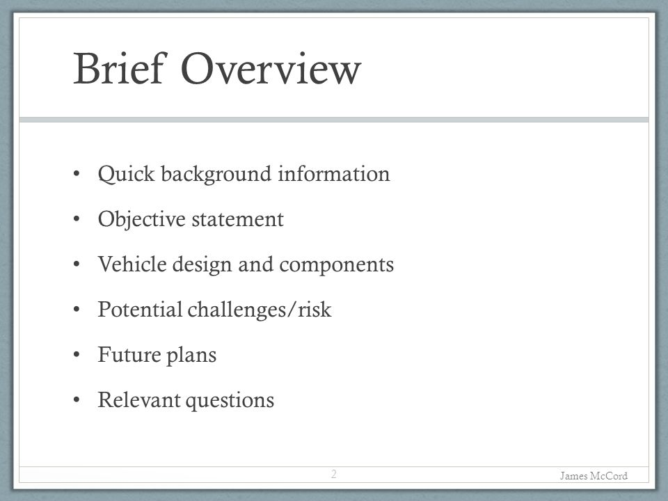 Brief Overview Quick background information Objective statement Vehicle design and components Potential challenges/risk Future plans Relevant questions 2 James McCord
