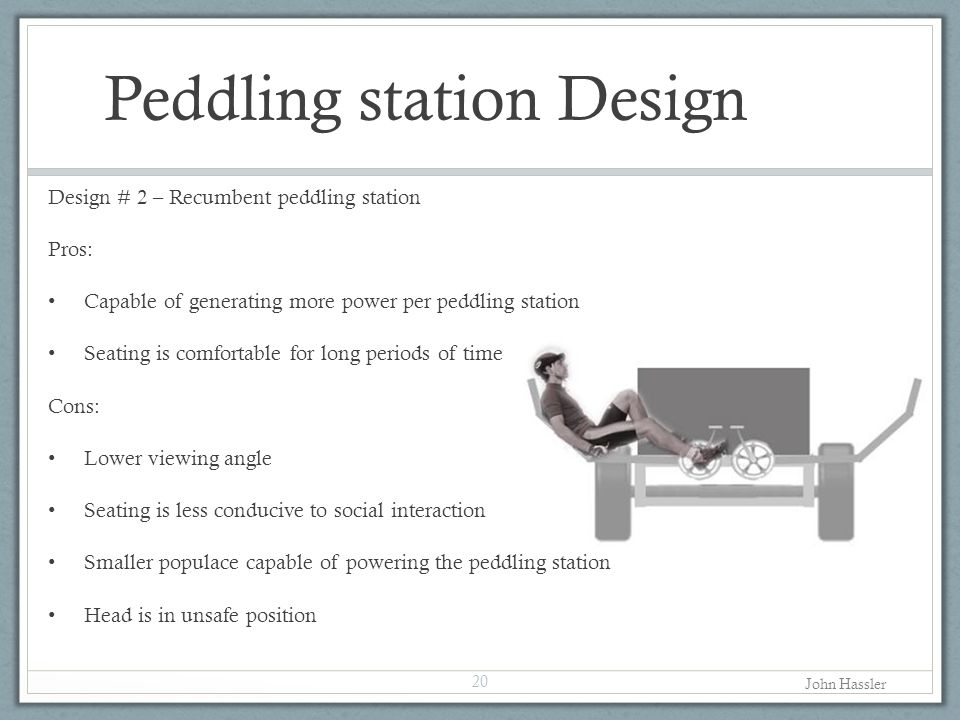 Peddling station Design Design # 2 – Recumbent peddling station Pros: Capable of generating more power per peddling station Seating is comfortable for long periods of time Cons: Lower viewing angle Seating is less conducive to social interaction Smaller populace capable of powering the peddling station Head is in unsafe position 20 John Hassler