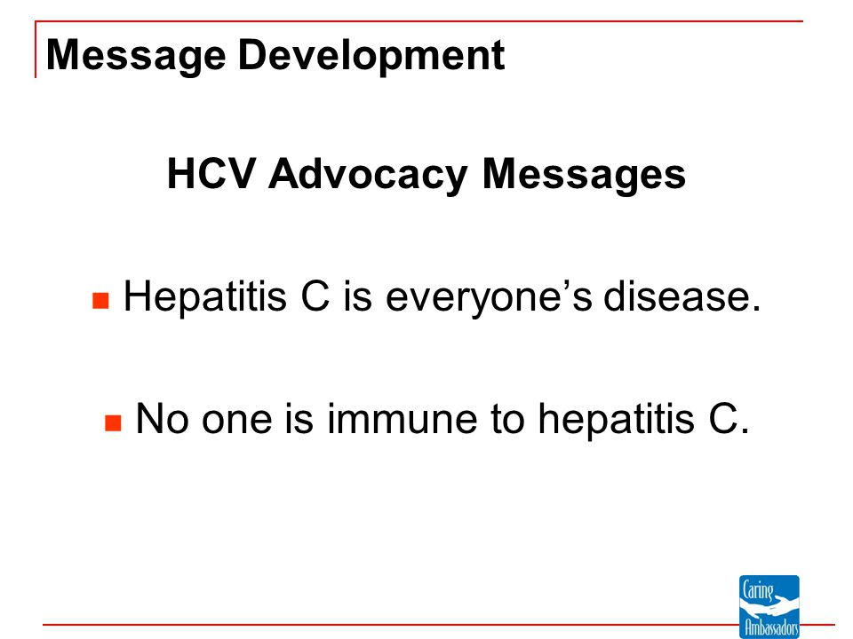 Message Development HCV Advocacy Messages Hepatitis C is everyone's disease. No one is immune to hepatitis C.
