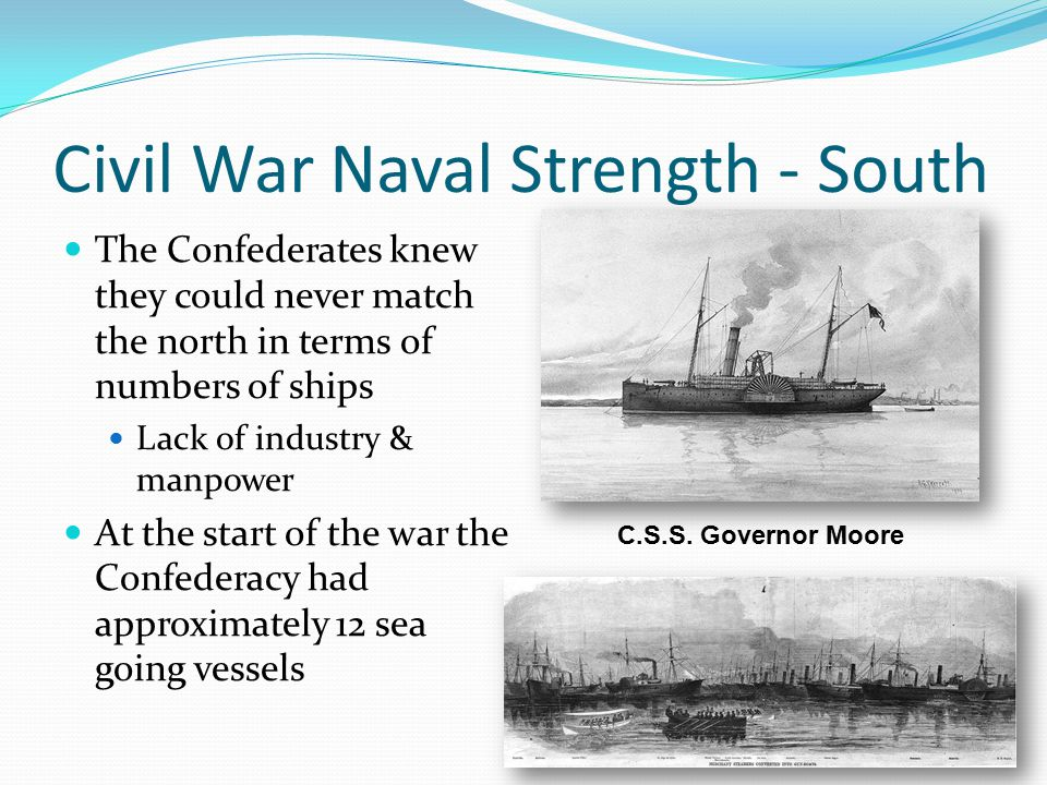 Civil War Naval Strength - South The Confederates knew they could never match the north in terms of numbers of ships Lack of industry & manpower At the start of the war the Confederacy had approximately 12 sea going vessels C.S.S.