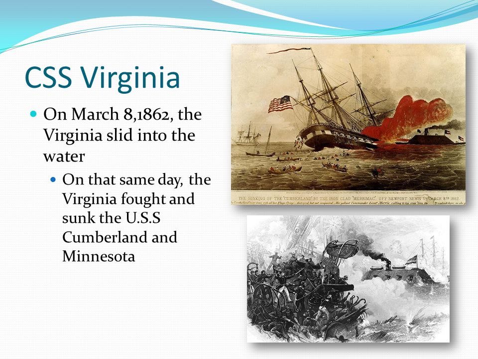 CSS Virginia On March 8,1862, the Virginia slid into the water On that same day, the Virginia fought and sunk the U.S.S Cumberland and Minnesota