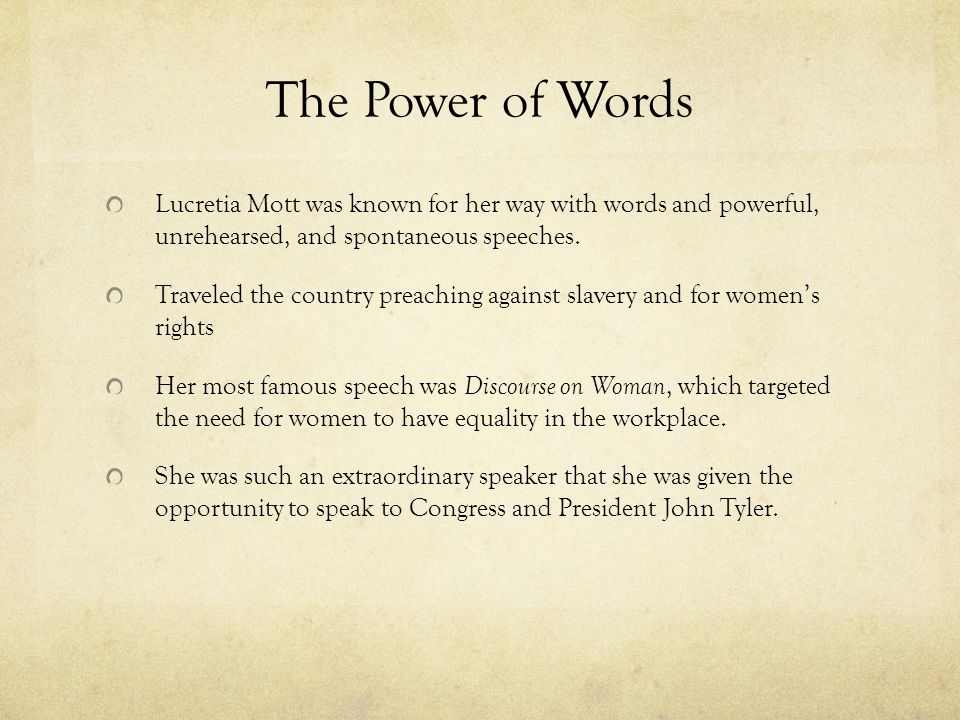 The Power of Words Lucretia Mott was known for her way with words and powerful, unrehearsed, and spontaneous speeches. Traveled the country preaching