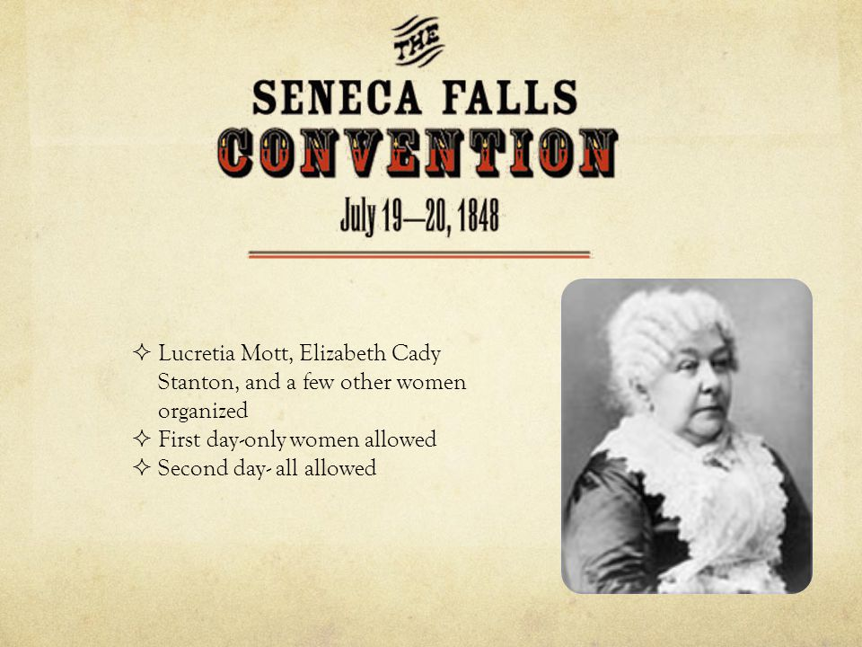  Lucretia Mott, Elizabeth Cady Stanton, and a few other women organized  First day-only women allowed  Second day- all allowed