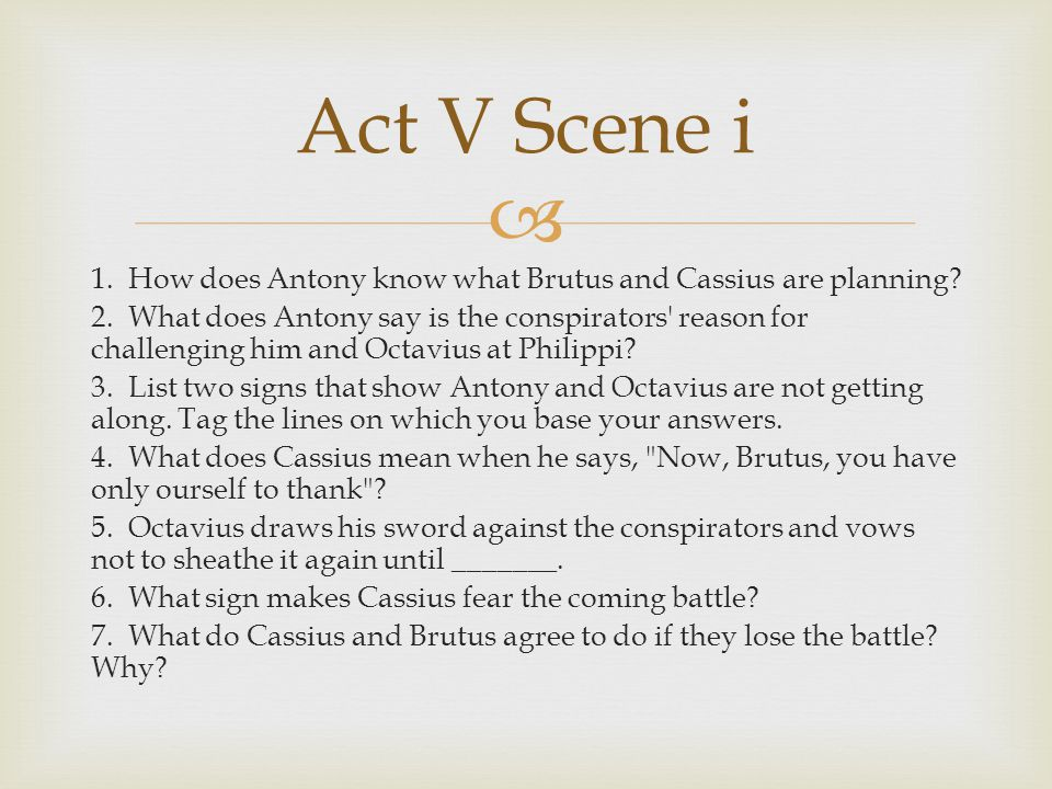  1. How does Antony know what Brutus and Cassius are planning? 2. What does Antony say is the conspirators' reason for challenging him and Octavius a