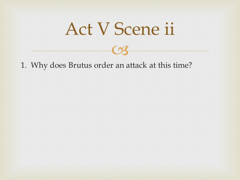  1. Why does Brutus order an attack at this time? Act V Scene ii