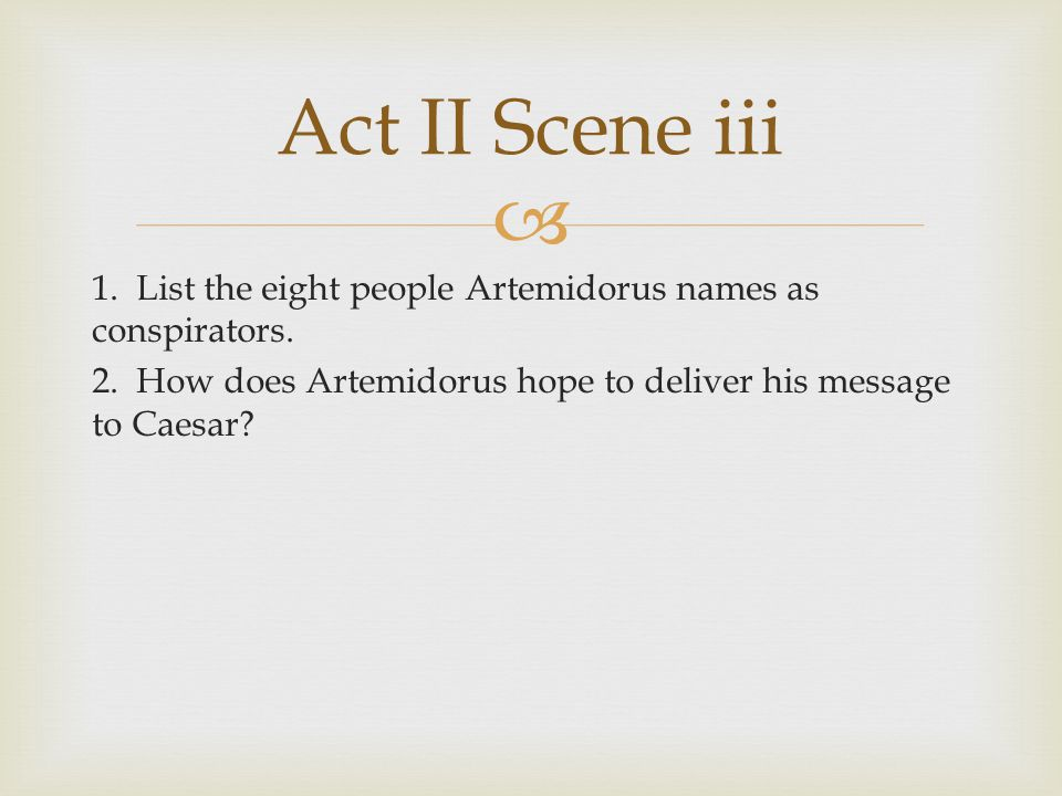  1. List the eight people Artemidorus names as conspirators. 2. How does Artemidorus hope to deliver his message to Caesar? Act II Scene iii