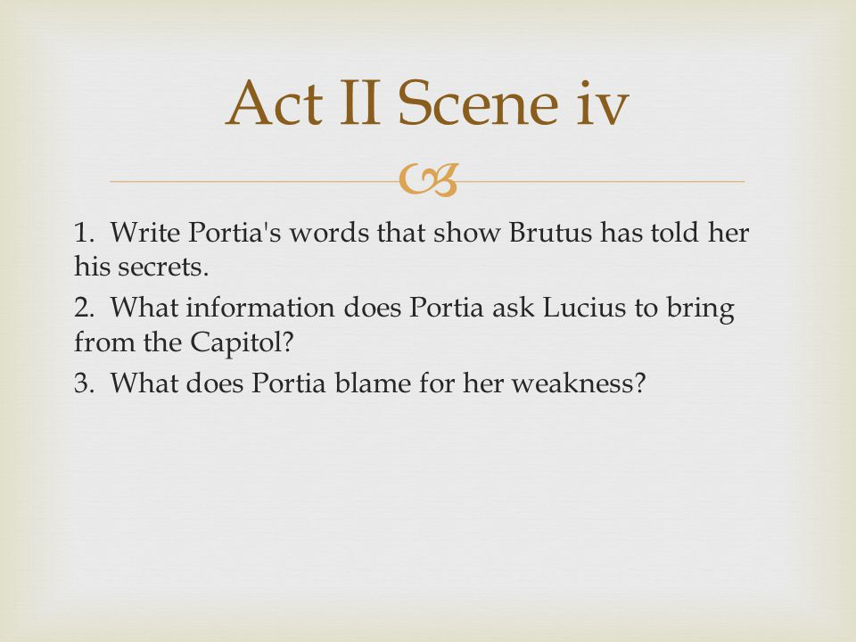  1. Write Portia's words that show Brutus has told her his secrets. 2. What information does Portia ask Lucius to bring from the Capitol? 3. What doe