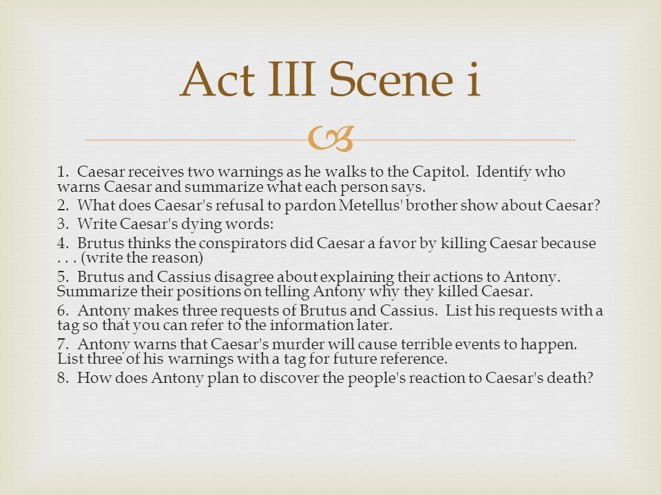  1. Caesar receives two warnings as he walks to the Capitol. Identify who warns Caesar and summarize what each person says. 2. What does Caesar's ref