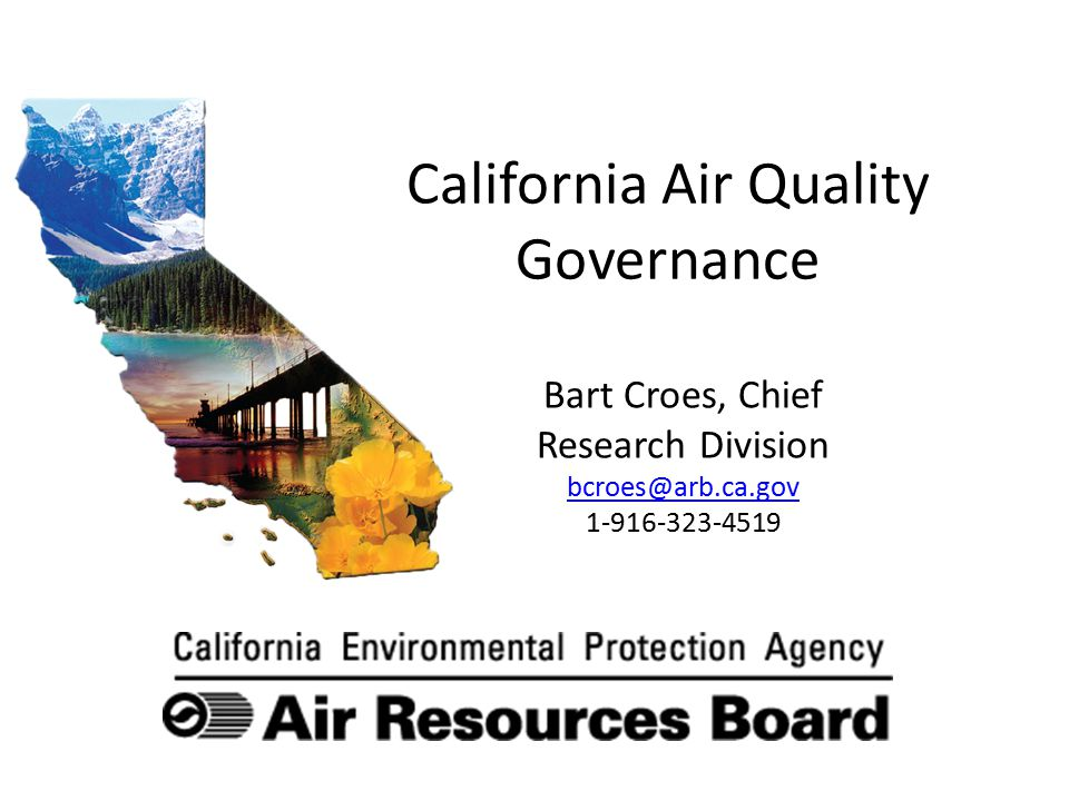 California Air Quality Governance Bart Croes, Chief Research Division bcroes@arb.ca.gov 1-916-323-4519