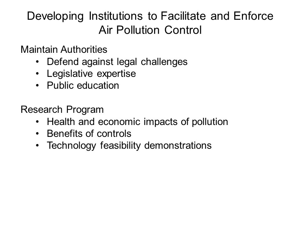 Developing Institutions to Facilitate and Enforce Air Pollution Control Maintain Authorities Defend against legal challenges Legislative expertise Public education Research Program Health and economic impacts of pollution Benefits of controls Technology feasibility demonstrations