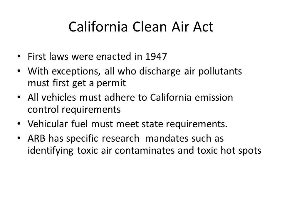 California Clean Air Act First laws were enacted in 1947 With exceptions, all who discharge air pollutants must first get a permit All vehicles must adhere to California emission control requirements Vehicular fuel must meet state requirements.