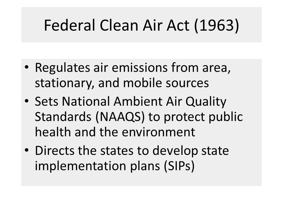 Federal Clean Air Act (1963) Regulates air emissions from area, stationary, and mobile sources Sets National Ambient Air Quality Standards (NAAQS) to protect public health and the environment Directs the states to develop state implementation plans (SIPs)