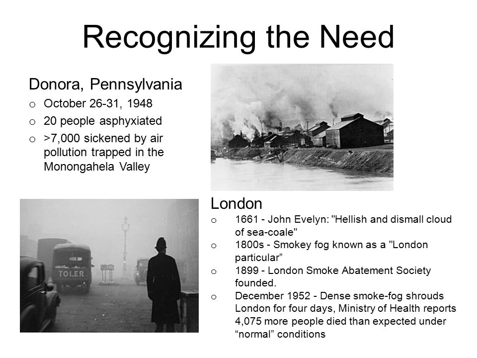 Recognizing the Need Donora, Pennsylvania o October 26-31, 1948 o 20 people asphyxiated o >7,000 sickened by air pollution trapped in the Monongahela Valley London o o 1661 - John Evelyn: Hellish and dismall cloud of sea-coale o o 1800s - Smokey fog known as a London particular o o 1899 - London Smoke Abatement Society founded.