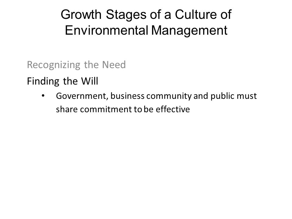 Growth Stages of a Culture of Environmental Management Recognizing the Need Finding the Will Government, business community and public must share commitment to be effective