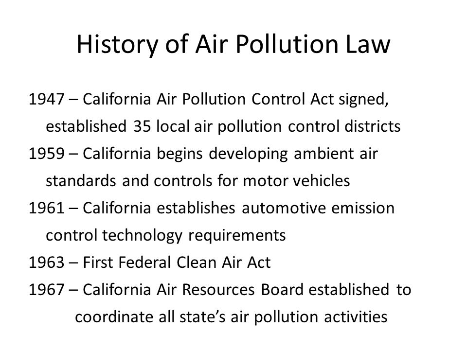 History of Air Pollution Law 1947 – California Air Pollution Control Act signed, established 35 local air pollution control districts 1959 – California begins developing ambient air standards and controls for motor vehicles 1961 – California establishes automotive emission control technology requirements 1963 – First Federal Clean Air Act 1967 – California Air Resources Board established to coordinate all state's air pollution activities