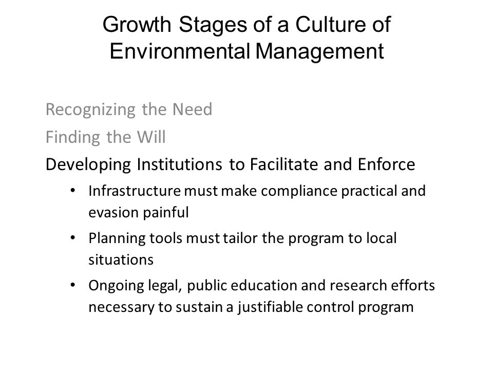 Growth Stages of a Culture of Environmental Management Recognizing the Need Finding the Will Developing Institutions to Facilitate and Enforce Infrastructure must make compliance practical and evasion painful Planning tools must tailor the program to local situations Ongoing legal, public education and research efforts necessary to sustain a justifiable control program