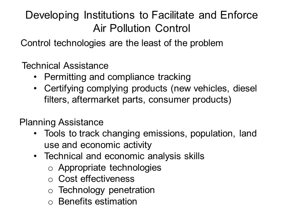 Developing Institutions to Facilitate and Enforce Air Pollution Control Control technologies are the least of the problem Technical Assistance Permitting and compliance tracking Certifying complying products (new vehicles, diesel filters, aftermarket parts, consumer products) Planning Assistance Tools to track changing emissions, population, land use and economic activity Technical and economic analysis skills o Appropriate technologies o Cost effectiveness o Technology penetration o Benefits estimation