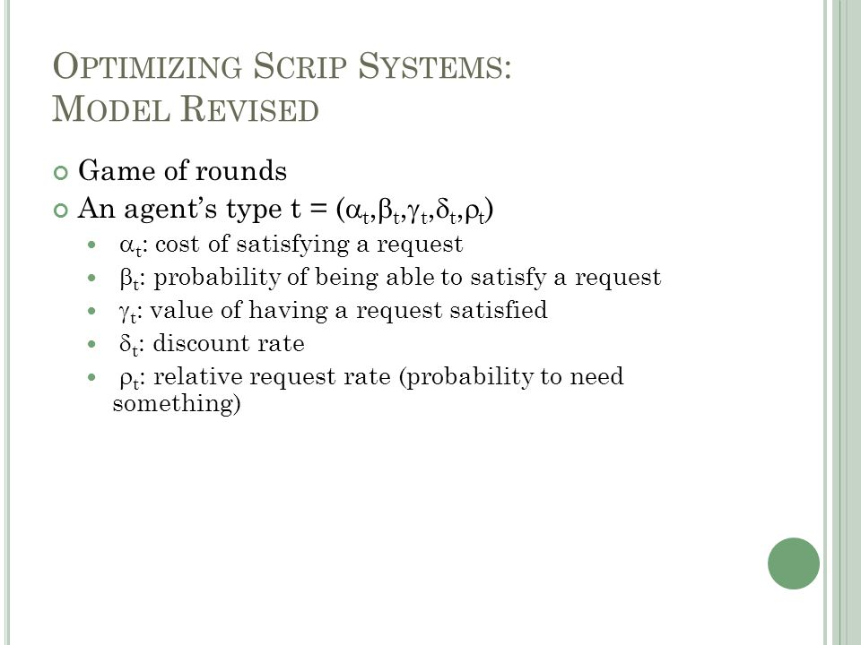 O PTIMIZING S CRIP S YSTEMS : M ODEL R EVISED Game of rounds An agent's type t = (  t,  t,  t,  t,  t )  t : cost of satisfying a request  t : probability of being able to satisfy a request  t : value of having a request satisfied  t : discount rate  t : relative request rate (probability to need something)