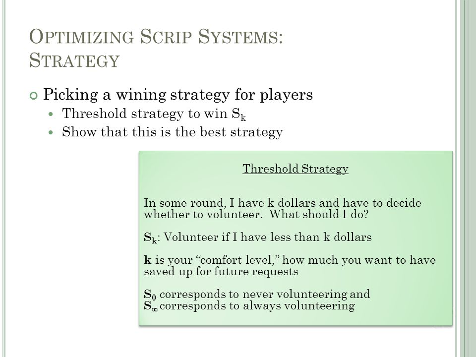 O PTIMIZING S CRIP S YSTEMS : S TRATEGY Picking a wining strategy for players Threshold strategy to win S k Show that this is the best strategy Threshold Strategy In some round, I have k dollars and have to decide whether to volunteer.