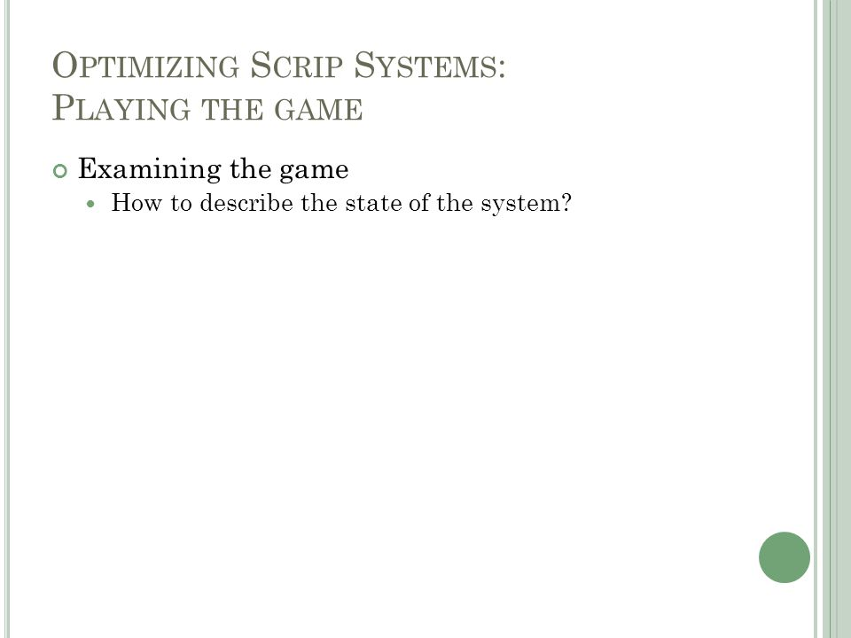 O PTIMIZING S CRIP S YSTEMS : P LAYING THE GAME Examining the game How to describe the state of the system?