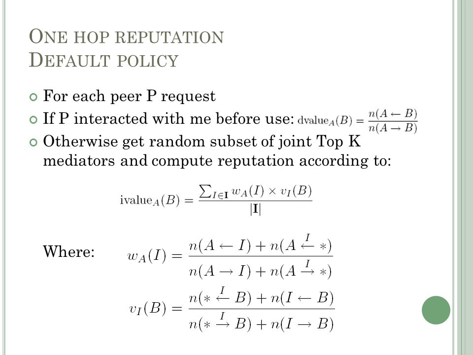 For each peer P request If P interacted with me before use: Otherwise get random subset of joint Top K mediators and compute reputation according to: Where: O NE HOP REPUTATION D EFAULT POLICY