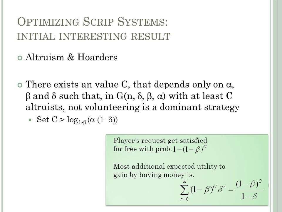 O PTIMIZING S CRIP S YSTEMS : INITIAL INTERESTING RESULT Altruism & Hoarders There exists an value C, that depends only on   and  such that, in G(n, , ,  ) with at least C altruists, not volunteering is a dominant strategy Set C > log 1-  (  ) Player's request get satisfied for free with prob.