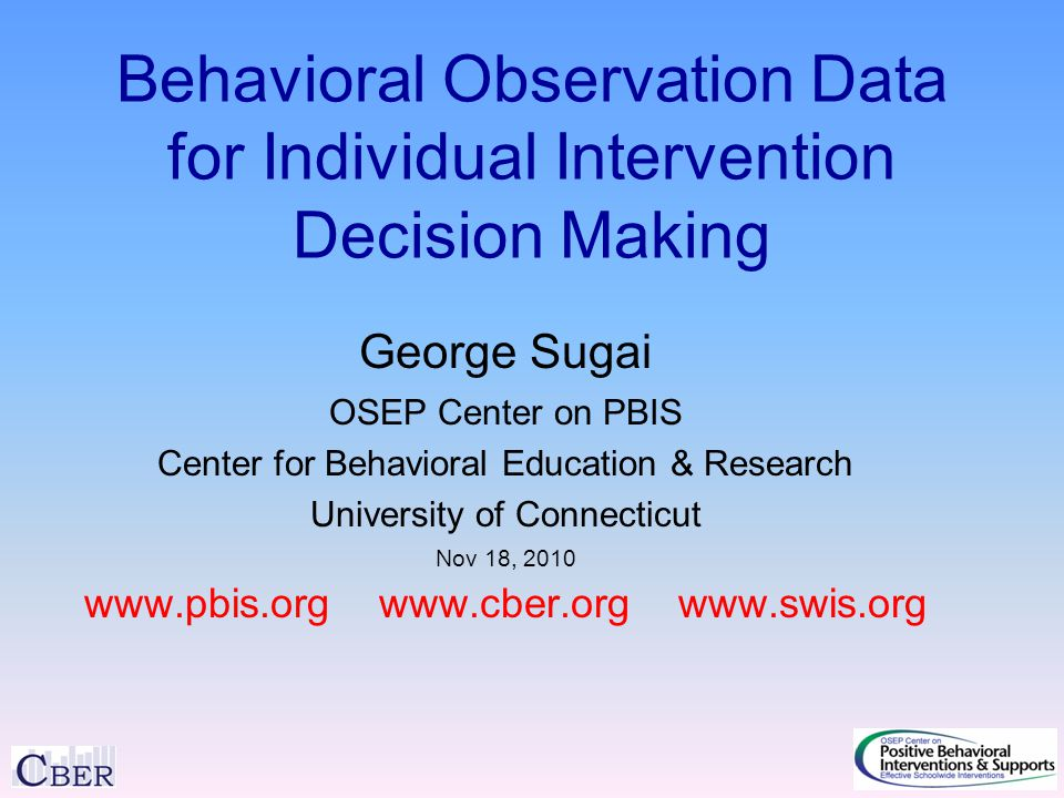 Behavioral Observation Data for Individual Intervention Decision Making George Sugai OSEP Center on PBIS Center for Behavioral Education & Research University of Connecticut Nov 18, 2010 www.pbis.org www.cber.org www.swis.org