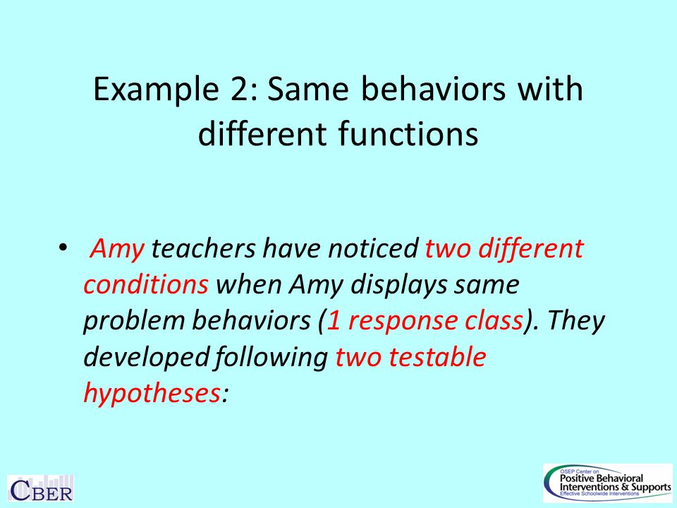 Example 2: Same behaviors with different functions Amy teachers have noticed two different conditions when Amy displays same problem behaviors (1 response class).