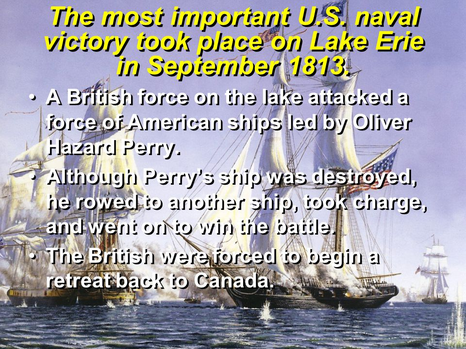 The most important U.S. naval victory took place on Lake Erie in September 1813. A British force on the lake attacked a force of American ships led by