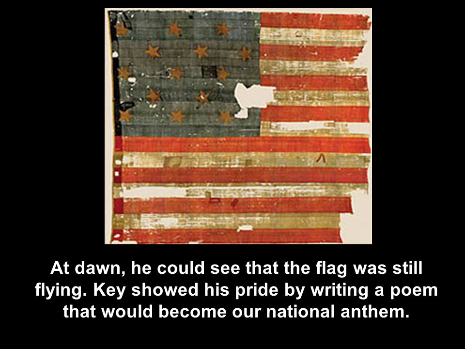At dawn, he could see that the flag was still flying. Key showed his pride by writing a poem that would become our national anthem.